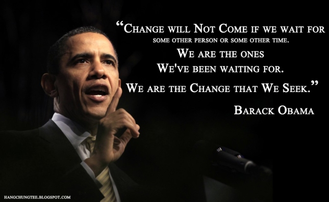 """We are the change we have been waiting for.""  ― Barack Obama"